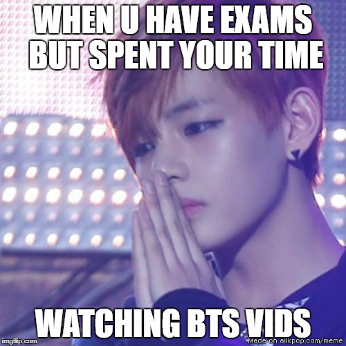 bts comeback |  WHEN U HAVE EXAMS BUT SPENT YOUR TIME; WATCHING BTS VIDS | image tagged in bts comeback | made w/ Imgflip meme maker