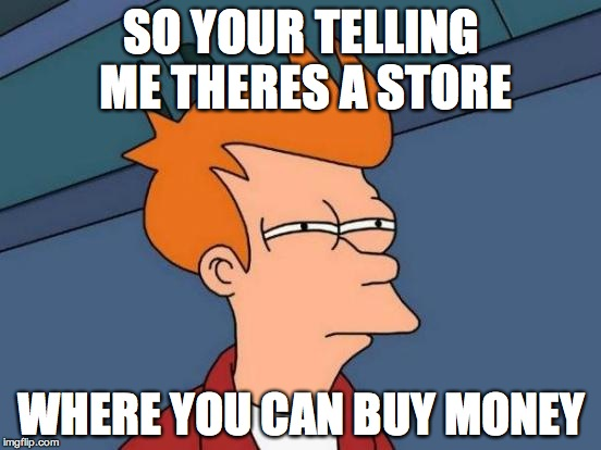 Futurama Fry Meme | SO YOUR TELLING ME THERES A STORE WHERE YOU CAN BUY MONEY | image tagged in memes,futurama fry | made w/ Imgflip meme maker