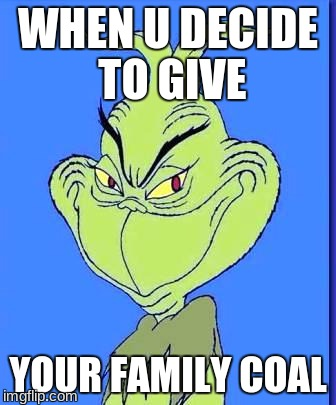 Good Grinch | WHEN U DECIDE TO GIVE YOUR FAMILY COAL | image tagged in good grinch | made w/ Imgflip meme maker