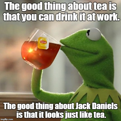 But Thats None Of My Business Meme | The good thing about tea is that you can drink it at work. The good thing about Jack Daniels is that it looks just like tea. | image tagged in memes,but thats none of my business,kermit the frog | made w/ Imgflip meme maker