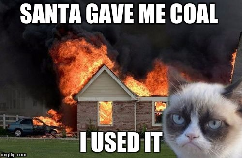 Burn Kitty Meme | SANTA GAVE ME COAL I USED IT | image tagged in memes,burn kitty,grumpy cat | made w/ Imgflip meme maker