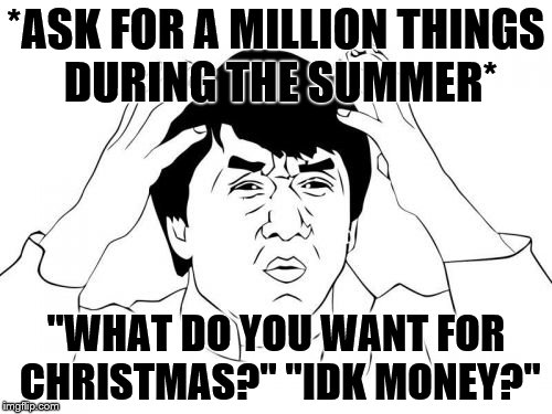 "But seriously | *ASK FOR A MILLION THINGS DURING THE SUMMER* ""WHAT DO YOU WANT FOR CHRISTMAS?"" ""IDK MONEY?"" 