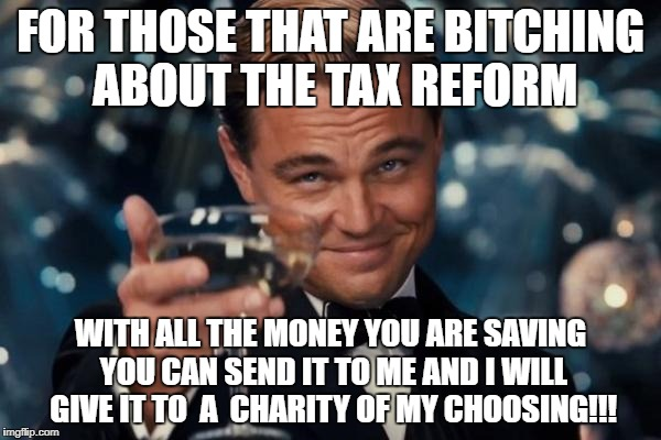 Leonardo Dicaprio Cheers Meme | FOR THOSE THAT ARE B**CHING ABOUT THE TAX REFORM WITH ALL THE MONEY YOU ARE SAVING YOU CAN SEND IT TO ME AND I WILL GIVE IT TO  A  CHARITY O | image tagged in memes,leonardo dicaprio cheers | made w/ Imgflip meme maker