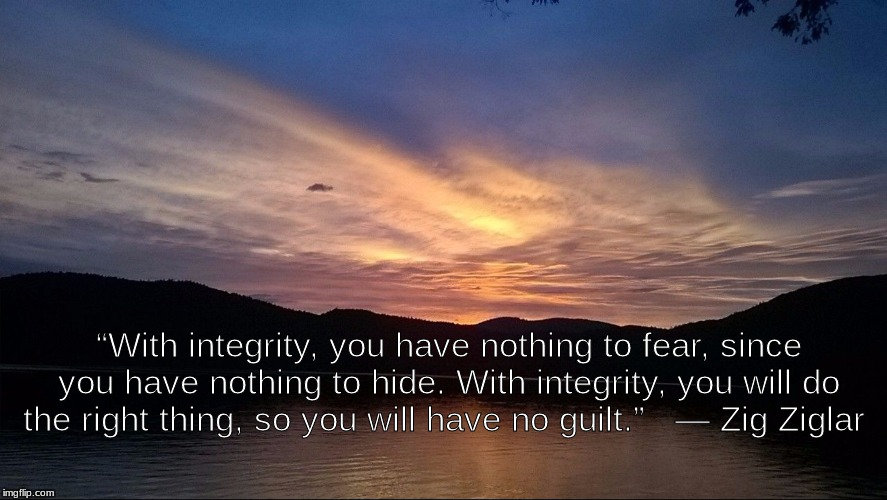 "integrity | ""With integrity, you have nothing to fear, since you have nothing to hide. With integrity, you will do the right thing, so you will have no  