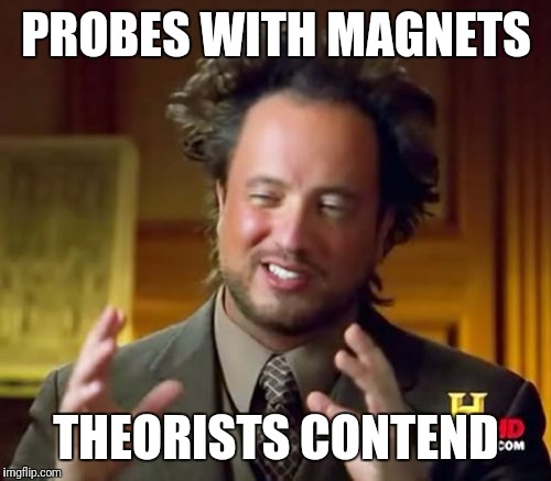 Ancient Aliens Meme | PROBES WITH MAGNETS THEORISTS CONTEND | image tagged in memes,ancient aliens | made w/ Imgflip meme maker