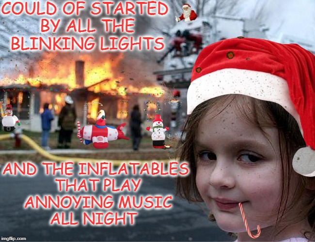 Christmas Disaster Girl  | COULD OF STARTED BY ALL THE BLINKING LIGHTS AND THE INFLATABLES THAT PLAY ANNOYING MUSIC ALL NIGHT | image tagged in disaster girl,christmas lights,christmas decorations,memes,funny,house on fire | made w/ Imgflip meme maker