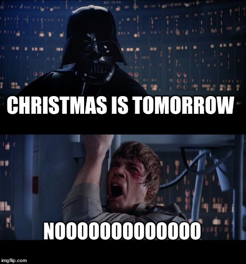 Star Wars No Meme | CHRISTMAS IS TOMORROW NOOOOOOOOOOOOO | image tagged in memes,star wars no | made w/ Imgflip meme maker