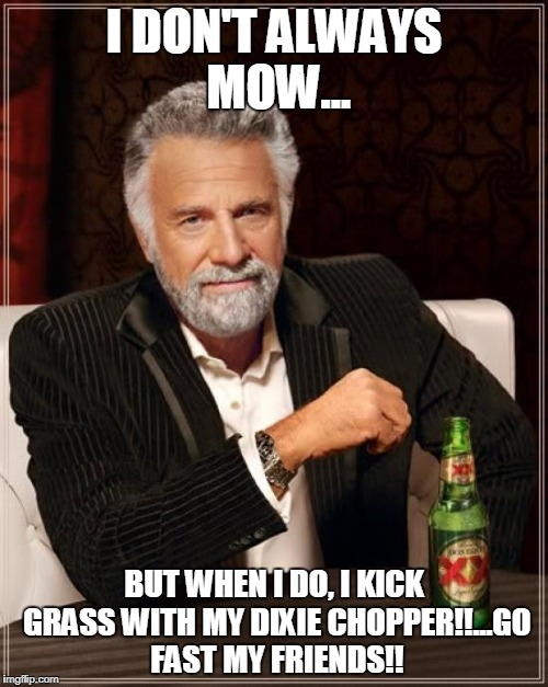 The Most Interesting Man In The World Meme | I DON'T ALWAYS MOW... BUT WHEN I DO, I KICK GRASS WITH MY DIXIE CHOPPER!!...GO FAST MY FRIENDS!! | image tagged in memes,the most interesting man in the world | made w/ Imgflip meme maker