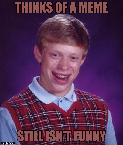 Bad Luck Brian Meme | THINKS OF A MEME STILL ISN'T FUNNY | image tagged in memes,bad luck brian | made w/ Imgflip meme maker