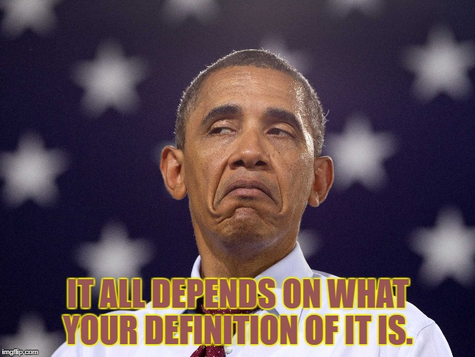 It all depends on what your definition of it is.  | IT ALL DEPENDS ON WHAT YOUR DEFINITION OF IT IS. | image tagged in obama,full of it,frown,definition | made w/ Imgflip meme maker