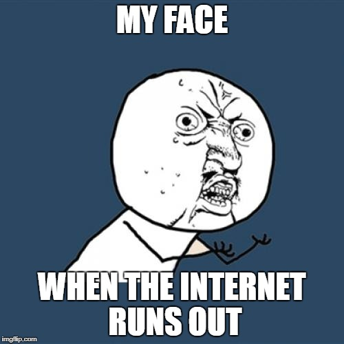 Y U No Meme | MY FACE WHEN THE INTERNET RUNS OUT | image tagged in memes,y u no | made w/ Imgflip meme maker