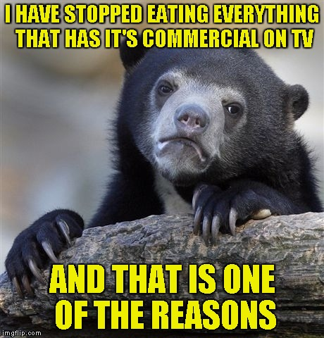 Confession Bear Meme | I HAVE STOPPED EATING EVERYTHING THAT HAS IT'S COMMERCIAL ON TV AND THAT IS ONE OF THE REASONS | image tagged in memes,confession bear | made w/ Imgflip meme maker