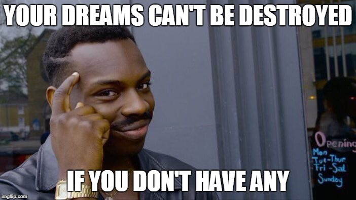 Roll Safe Think About It Meme | YOUR DREAMS CAN'T BE DESTROYED IF YOU DON'T HAVE ANY | image tagged in roll safe think about it | made w/ Imgflip meme maker