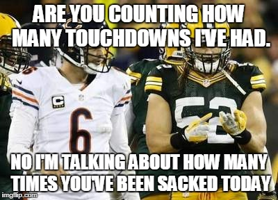 Packers | ARE YOU COUNTING HOW MANY TOUCHDOWNS I'VE HAD. NO I'M TALKING ABOUT HOW MANY TIMES YOU'VE BEEN SACKED TODAY | image tagged in memes,packers | made w/ Imgflip meme maker