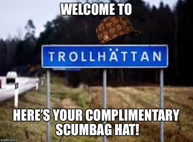 Troll bridge ahead! | WELCOME TO HERE'S YOUR COMPLIMENTARY SCUMBAG HAT! | image tagged in memes,trollhattan,scumbag,troll | made w/ Imgflip meme maker