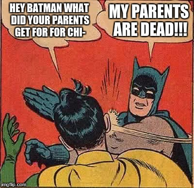 Batman Slapping Robin Meme | HEY BATMAN WHAT DID YOUR PARENTS GET FOR FOR CHI- MY PARENTS ARE DEAD!!! | image tagged in memes,batman slapping robin | made w/ Imgflip meme maker