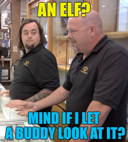Buddy knows elves... :) | AN ELF? MIND IF I LET A BUDDY LOOK AT IT? | image tagged in pawn stars rebuttal,memes,elf,buddy the elf,christmas,tv | made w/ Imgflip meme maker