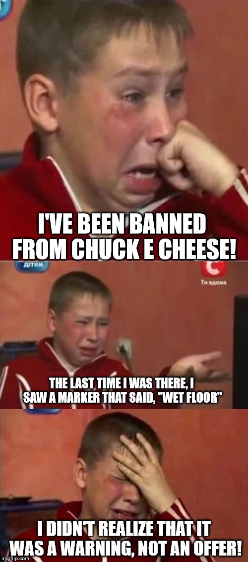 To boldly go where one shouldn't | I'VE BEEN BANNED FROM CHUCK E CHEESE! I DIDN'T REALIZE THAT IT WAS A WARNING, NOT AN OFFER! THE LAST TIME I WAS THERE, I SAW A MARKER THAT S | image tagged in crying ukrainian kid 3 panel,sign,ban,chuck e cheese,wet floor | made w/ Imgflip meme maker