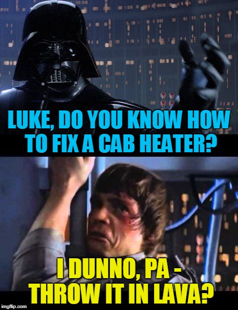 LUKE, DO YOU KNOW HOW TO FIX A CAB HEATER? I DUNNO, PA - THROW IT IN LAVA? | made w/ Imgflip meme maker