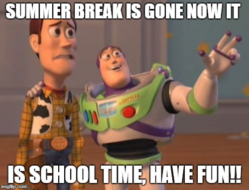 X, X Everywhere Meme | SUMMER BREAK IS GONE NOW IT IS SCHOOL TIME, HAVE FUN!! | image tagged in memes,x,x everywhere,x x everywhere | made w/ Imgflip meme maker