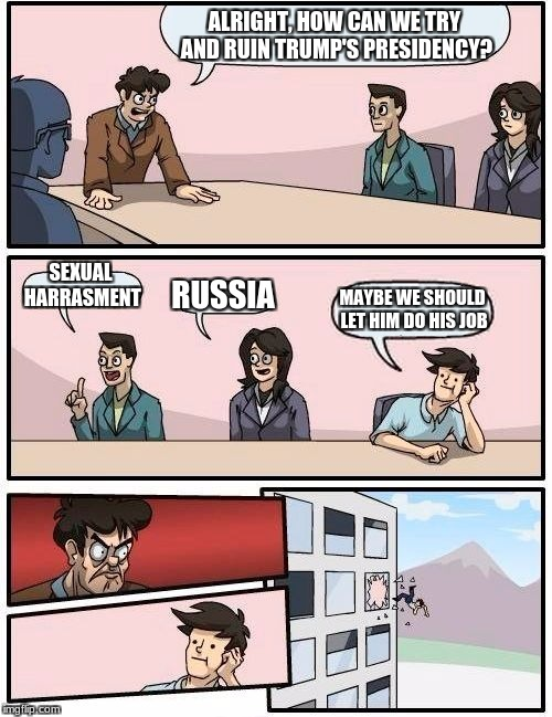 The Democrat Party's meeting room | ALRIGHT, HOW CAN WE TRY AND RUIN TRUMP'S PRESIDENCY? SEXUAL HARRASMENT RUSSIA MAYBE WE SHOULD LET HIM DO HIS JOB | image tagged in memes,boardroom meeting suggestion,politics | made w/ Imgflip meme maker