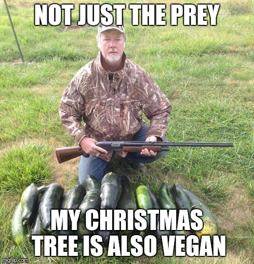 My christmas tree is vegan | NOT JUST THE PREY MY CHRISTMAS TREE IS ALSO VEGAN | image tagged in vegan hunting,christmas,tree | made w/ Imgflip meme maker