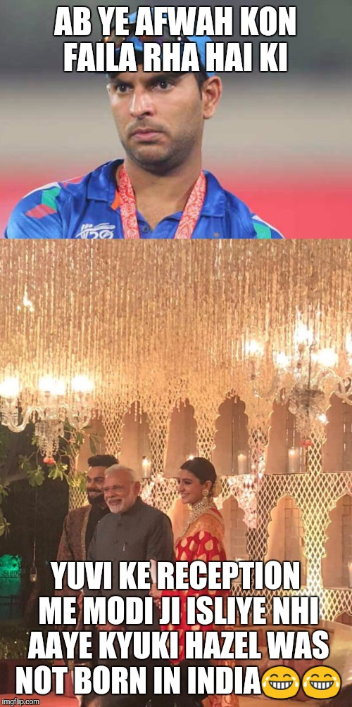 Virushka reception | AB YE AFWAH KON FAILA RHA HAI KI YUVI KE RECEPTION ME MODI JI ISLIYE NHI AAYE KYUKI HAZEL WAS NOT BORN IN INDIA | image tagged in funny memes | made w/ Imgflip meme maker