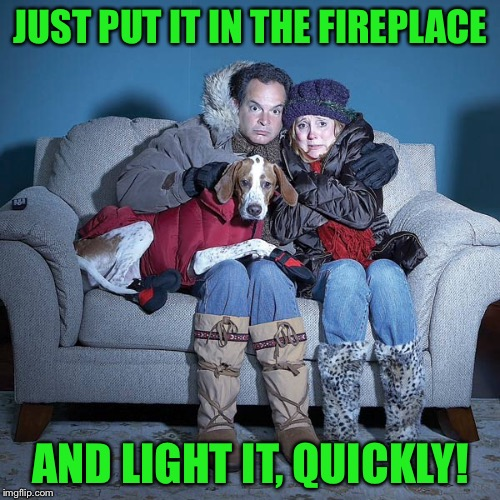 JUST PUT IT IN THE FIREPLACE AND LIGHT IT, QUICKLY! | made w/ Imgflip meme maker