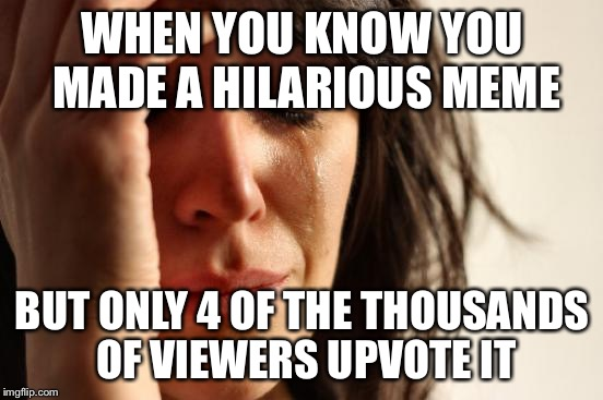 First World Problems Meme | WHEN YOU KNOW YOU MADE A HILARIOUS MEME BUT ONLY 4 OF THE THOUSANDS OF VIEWERS UPVOTE IT | image tagged in memes,first world problems | made w/ Imgflip meme maker
