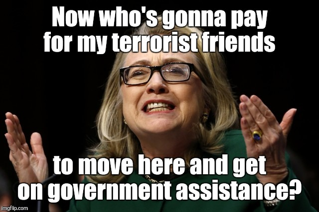 Now who's gonna pay for my terrorist friends to move here and get on government assistance? | made w/ Imgflip meme maker