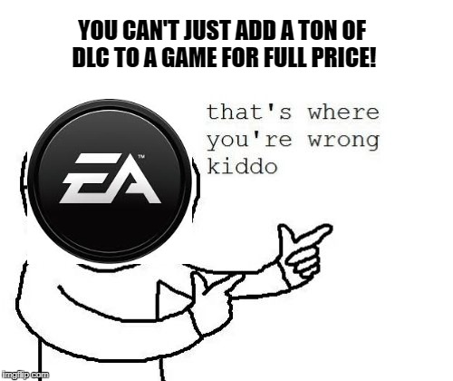 That's where you're wrong kiddo | YOU CAN'T JUST ADD A TON OF DLC TO A GAME FOR FULL PRICE! | image tagged in that's where you're wrong kiddo | made w/ Imgflip meme maker