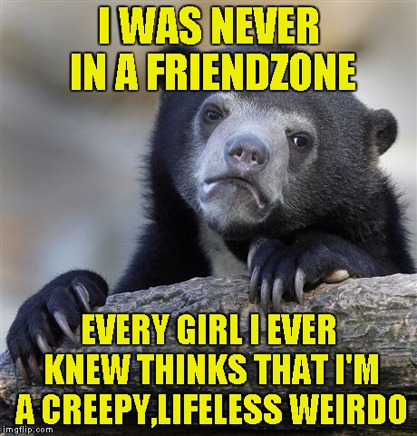 Should I be glad because I was never friendzoned,or sad because no girl likes me? | I WAS NEVER IN A FRIENDZONE EVERY GIRL I EVER KNEW THINKS THAT I'M A CREEPY,LIFELESS WEIRDO | image tagged in memes,confession bear,girls,friendzone,powermetalhead,creepy | made w/ Imgflip meme maker