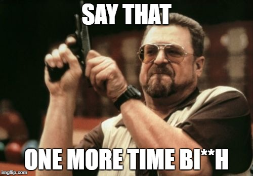 Am I The Only One Around Here Meme | SAY THAT ONE MORE TIME BI**H | image tagged in memes,am i the only one around here | made w/ Imgflip meme maker