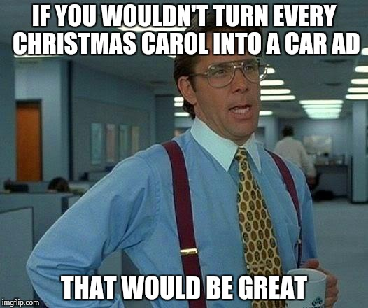 I no you don't care if you ruin everything , but . . . | IF YOU WOULDN'T TURN EVERY CHRISTMAS CAROL INTO A CAR AD THAT WOULD BE GREAT | image tagged in memes,that would be great,jingle bells,faithful,chevy,ford | made w/ Imgflip meme maker