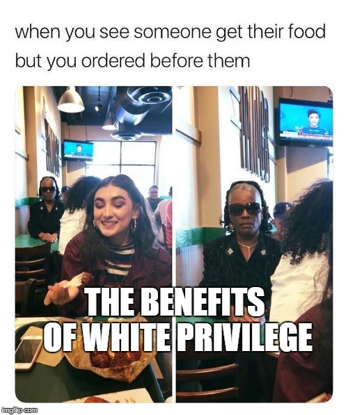 The benefits of white privilege | THE BENEFITS OF WHITE PRIVILEGE | image tagged in white privilege,black lives matter,restaurant,black girl,white girl | made w/ Imgflip meme maker