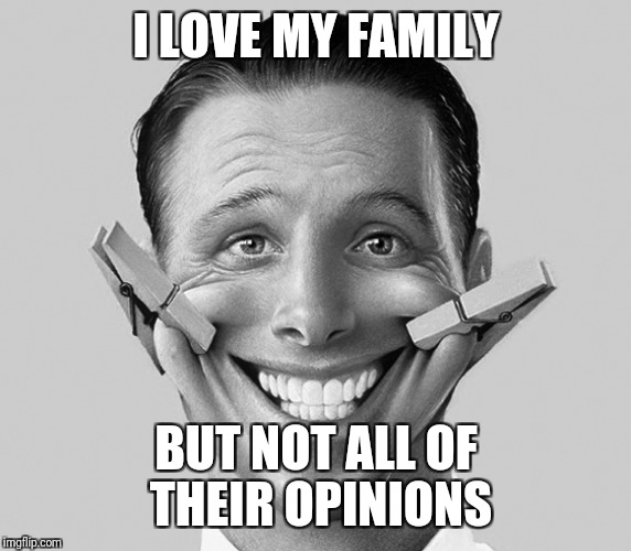 I LOVE MY FAMILY BUT NOT ALL OF THEIR OPINIONS | made w/ Imgflip meme maker