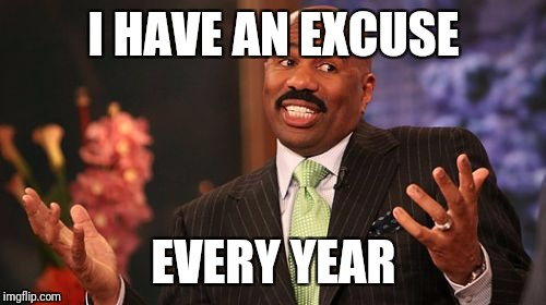 Steve Harvey Meme | I HAVE AN EXCUSE EVERY YEAR | image tagged in memes,steve harvey | made w/ Imgflip meme maker