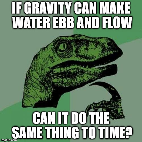 Philosoraptor Meme | IF GRAVITY CAN MAKE WATER EBB AND FLOW CAN IT DO THE SAME THING TO TIME? | image tagged in memes,philosoraptor | made w/ Imgflip meme maker
