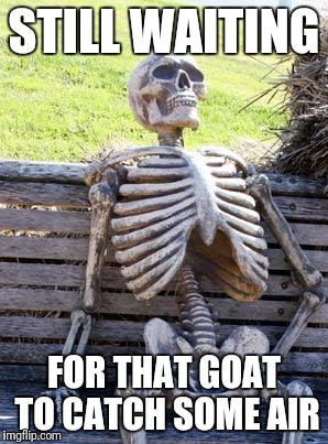 Waiting Skeleton Meme | STILL WAITING FOR THAT GOAT TO CATCH SOME AIR | image tagged in memes,waiting skeleton | made w/ Imgflip meme maker