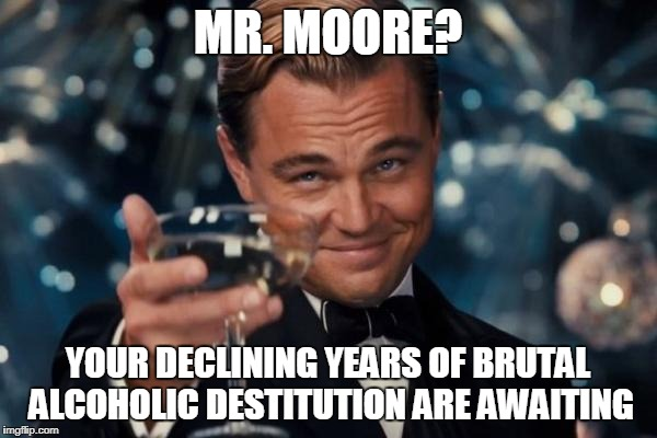 Leonardo Dicaprio Cheers Meme | MR. MOORE? YOUR DECLINING YEARS OF BRUTAL ALCOHOLIC DESTITUTION ARE AWAITING | image tagged in memes,leonardo dicaprio cheers | made w/ Imgflip meme maker