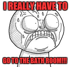 Angry troll face | I REALLY HAVE TO GO TO THE BATH ROOM!!! | image tagged in angry troll face | made w/ Imgflip meme maker
