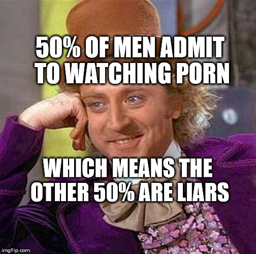 Creepy Condescending Wonka Meme | 50% OF MEN ADMIT TO WATCHING PORN WHICH MEANS THE OTHER 50% ARE LIARS | image tagged in memes,creepy condescending wonka | made w/ Imgflip meme maker