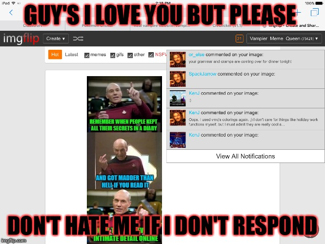 Today I had a holiday thing at school once that was over I got on imgflip .......... |  GUY'S I LOVE YOU BUT PLEASE; DON'T HATE ME IF I DON'T RESPOND | image tagged in memes,meme,notifications,please help me | made w/ Imgflip meme maker