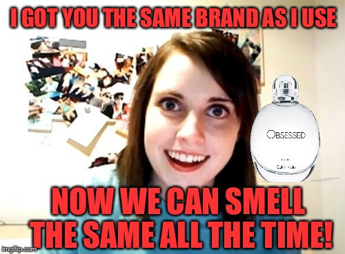I GOT YOU THE SAME BRAND AS I USE NOW WE CAN SMELL THE SAME ALL THE TIME! | made w/ Imgflip meme maker