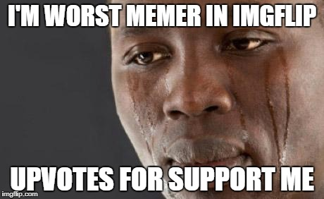 :( | I'M WORST MEMER IN IMGFLIP UPVOTES FOR SUPPORT ME | image tagged in funny,sad,crying,tears,worst,memes | made w/ Imgflip meme maker