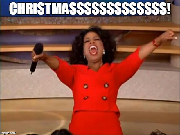 Oprah You Get A Meme | CHRISTMASSSSSSSSSSSSS! | image tagged in memes,oprah you get a | made w/ Imgflip meme maker