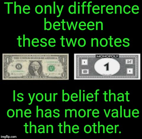 Fiat Money | The only difference between these two notes Is your belief that one has more value than the other. | image tagged in justjeff,money,memes,it's true,true,so true memes | made w/ Imgflip meme maker