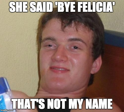 One day he'll get it | SHE SAID 'BYE FELICIA' THAT'S NOT MY NAME | image tagged in memes,10 guy,funny,bye felicia,lol | made w/ Imgflip meme maker
