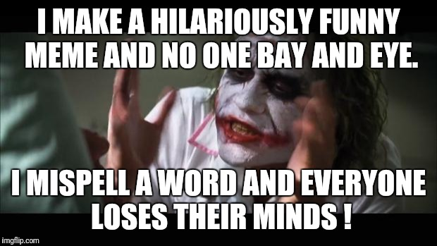 And everybody loses their minds Meme | I MAKE A HILARIOUSLY FUNNY MEME AND NO ONE BAY AND EYE. I MISPELL A WORD AND EVERYONE LOSES THEIR MINDS ! | image tagged in memes,and everybody loses their minds | made w/ Imgflip meme maker