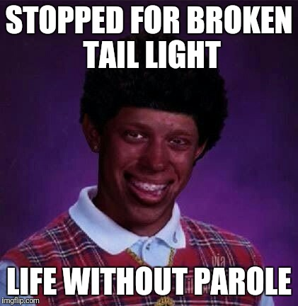 black bad Luck Brian  | STOPPED FOR BROKEN TAIL LIGHT LIFE WITHOUT PAROLE | image tagged in black bad luck brian | made w/ Imgflip meme maker